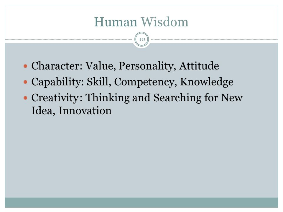 Human Wisdom  Character: Value, Personality, Attitude  Capability: Skill, Competency, Knowledge  Creativity: Thinking and Searching for New Idea, I