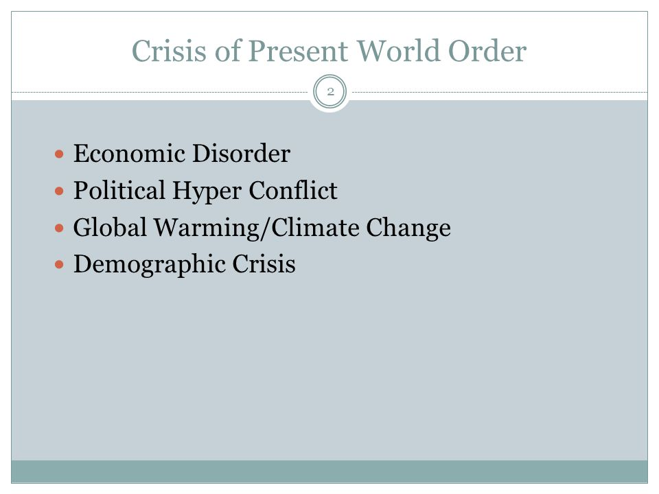 Crisis of Present World Order  Economic Disorder  Political Hyper Conflict  Global Warming/Climate Change  Demographic Crisis 2