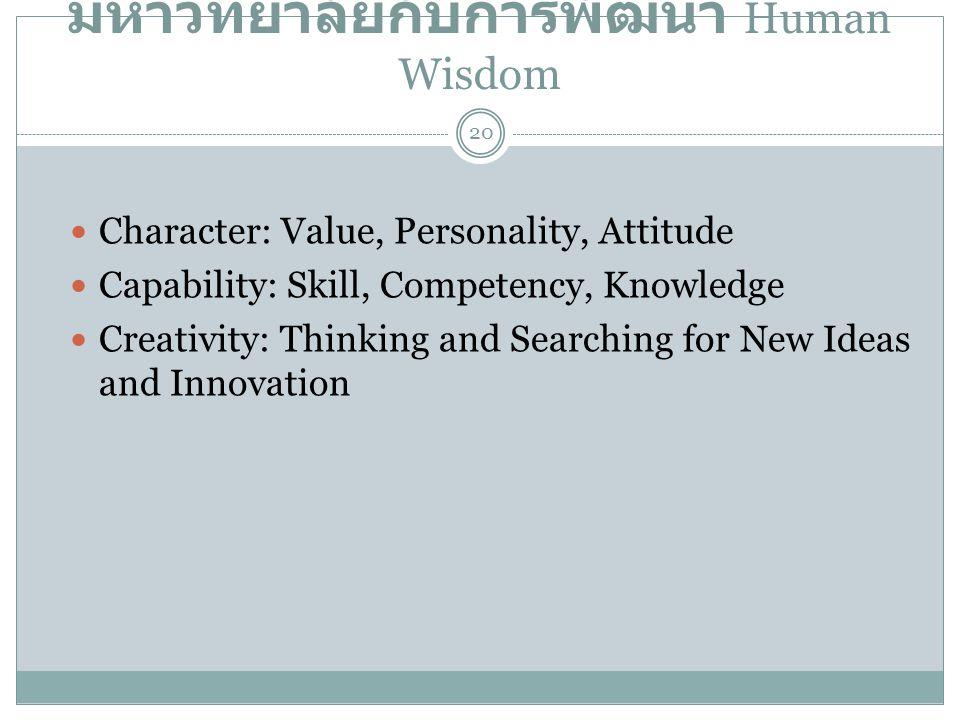มหาวิทยาลัยกับการพัฒนา Human Wisdom  Character: Value, Personality, Attitude  Capability: Skill, Competency, Knowledge  Creativity: Thinking and Se