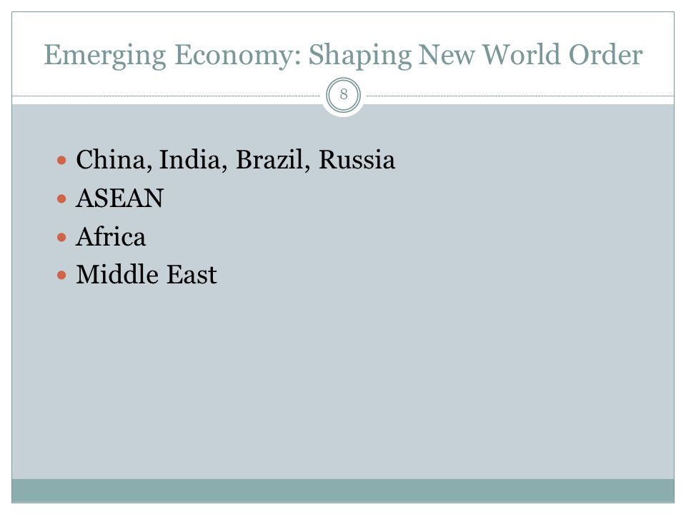 Emerging Economy: Shaping New World Order  China, India, Brazil, Russia  ASEAN  Africa  Middle East 8