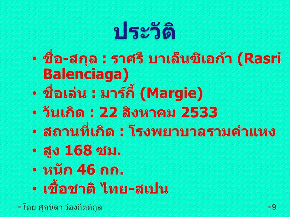 ประวัติ • ชื่อ - สกุล : ราศรี บาเล็นซิเอก้า (Rasri Balenciaga) • ชื่อเล่น : มาร์กี้ (Margie) • วันเกิด : 22 สิงหาคม 2533 • สถานที่เกิด : โรงพยาบาลรามคำแหง • สูง 168 ซม.