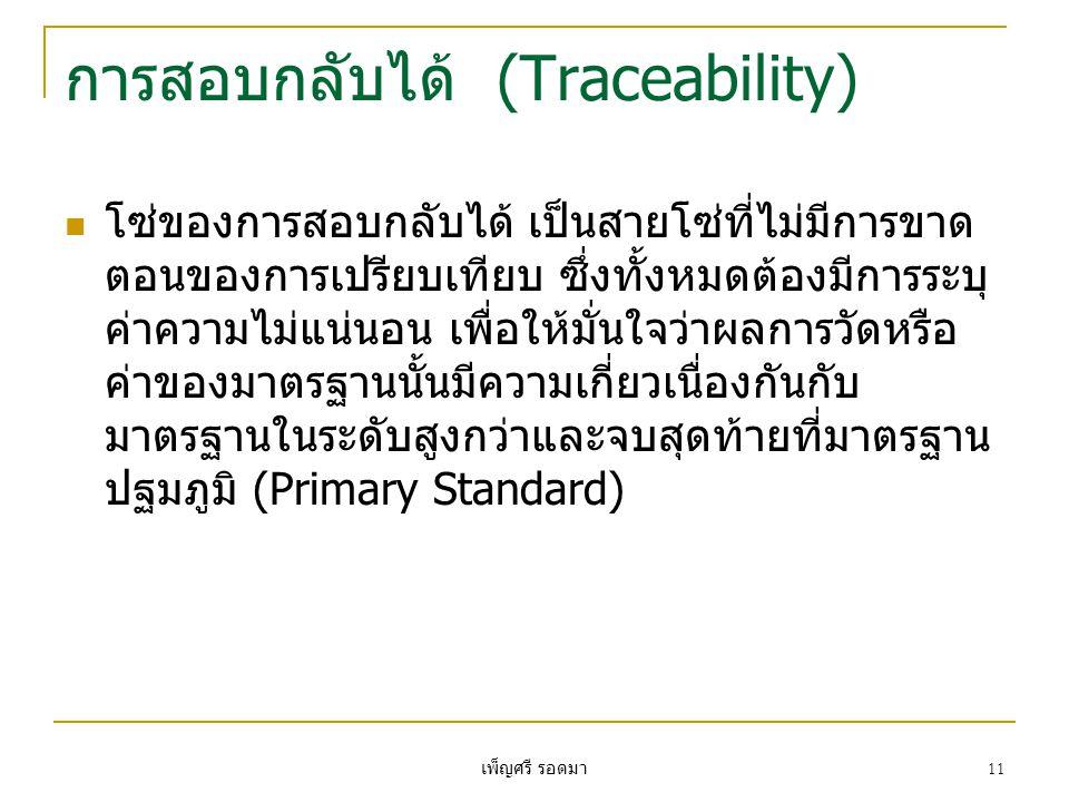 เพ็ญศรี รอดมา 11 การสอบกลับได้ (Traceability)  โซ่ของการสอบกลับได้ เป็นสายโซ่ที่ไม่มีการขาด ตอนของการเปรียบเทียบ ซึ่งทั้งหมดต้องมีการระบุ ค่าความไม่แ
