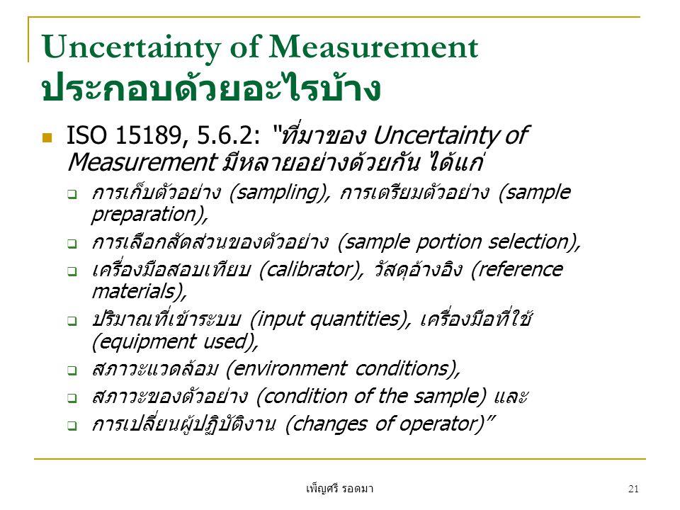 เพ็ญศรี รอดมา 21 Uncertainty of Measurement ประกอบด้วยอะไรบ้าง  ISO 15189, 5.6.2: ที่มาของ Uncertainty of Measurement มีหลายอย่างด้วยกัน ได้แก่  การเก็บตัวอย่าง (sampling), การเตรียมตัวอย่าง (sample preparation),  การเลือกสัดส่วนของตัวอย่าง (sample portion selection),  เครื่องมือสอบเทียบ (calibrator), วัสดุอ้างอิง (reference materials),  ปริมาณที่เข้าระบบ (input quantities), เครื่องมือที่ใช้ (equipment used),  สภาวะแวดล้อม (environment conditions),  สภาวะของตัวอย่าง (condition of the sample) และ  การเปลี่ยนผู้ปฏิบัติงาน (changes of operator)