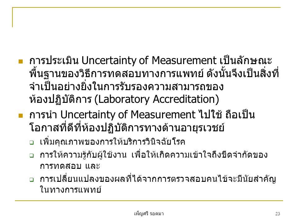 เพ็ญศรี รอดมา 23  การประเมิน Uncertainty of Measurement เป็นลักษณะ พื้นฐานของวิธีการทดสอบทางการแพทย์ ดังนั้นจึงเป็นสิ่งที่ จำเป็นอย่างยิ่งในการรับรองความสามารถของ ห้องปฏิบัติการ (Laboratory Accreditation)  การนำ Uncertainty of Measurement ไปใช้ ถือเป็น โอกาสที่ดีที่ห้องปฏิบัติการทางด้านอายุรเวชย์  เพิ่มคุณภาพของการให้บริการวินิจฉัยโรค  การให้ความรู้กับผู้ใช้งาน เพื่อให้เกิดความเข้าใจถึงขีดจำกัดของ การทดสอบ และ  การเปลี่ยนแปลงของผลที่ได้จากการตรวจสอบคนไข้จะมีนัยสำคัญ ในทางการแพทย์