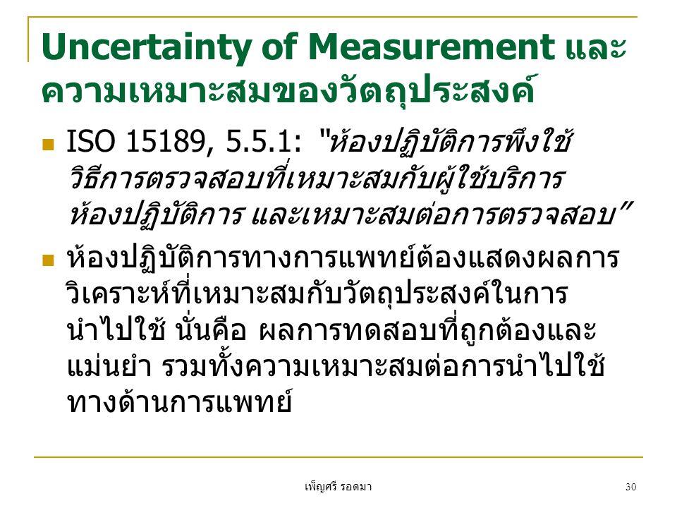 เพ็ญศรี รอดมา 30 Uncertainty of Measurement และ ความเหมาะสมของวัตถุประสงค์  ISO 15189, 5.5.1: ห้องปฏิบัติการพึงใช้ วิธีการตรวจสอบที่เหมาะสมกับผู้ใช้บริการ ห้องปฏิบัติการ และเหมาะสมต่อการตรวจสอบ  ห้องปฏิบัติการทางการแพทย์ต้องแสดงผลการ วิเคราะห์ที่เหมาะสมกับวัตถุประสงค์ในการ นำไปใช้ นั่นคือ ผลการทดสอบที่ถูกต้องและ แม่นยำ รวมทั้งความเหมาะสมต่อการนำไปใช้ ทางด้านการแพทย์
