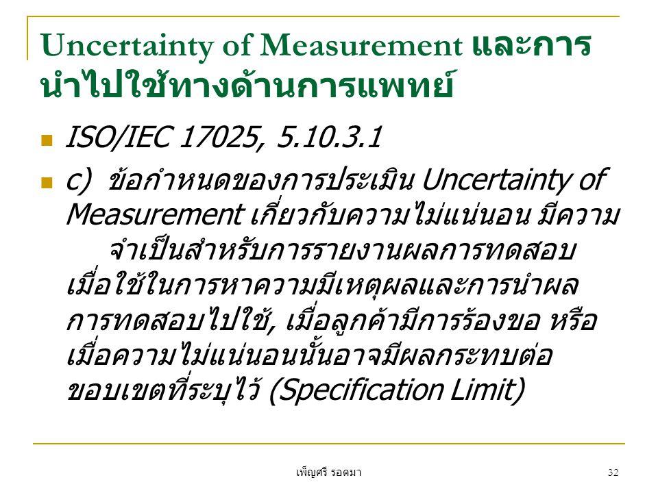 เพ็ญศรี รอดมา 32 Uncertainty of Measurement และการ นำไปใช้ทางด้านการแพทย์  ISO/IEC 17025, 5.10.3.1  c)ข้อกำหนดของการประเมิน Uncertainty of Measurement เกี่ยวกับความไม่แน่นอน มีความ จำเป็นสำหรับการรายงานผลการทดสอบ เมื่อใช้ในการหาความมีเหตุผลและการนำผล การทดสอบไปใช้, เมื่อลูกค้ามีการร้องขอ หรือ เมื่อความไม่แน่นอนนั้นอาจมีผลกระทบต่อ ขอบเขตที่ระบุไว้ (Specification Limit)