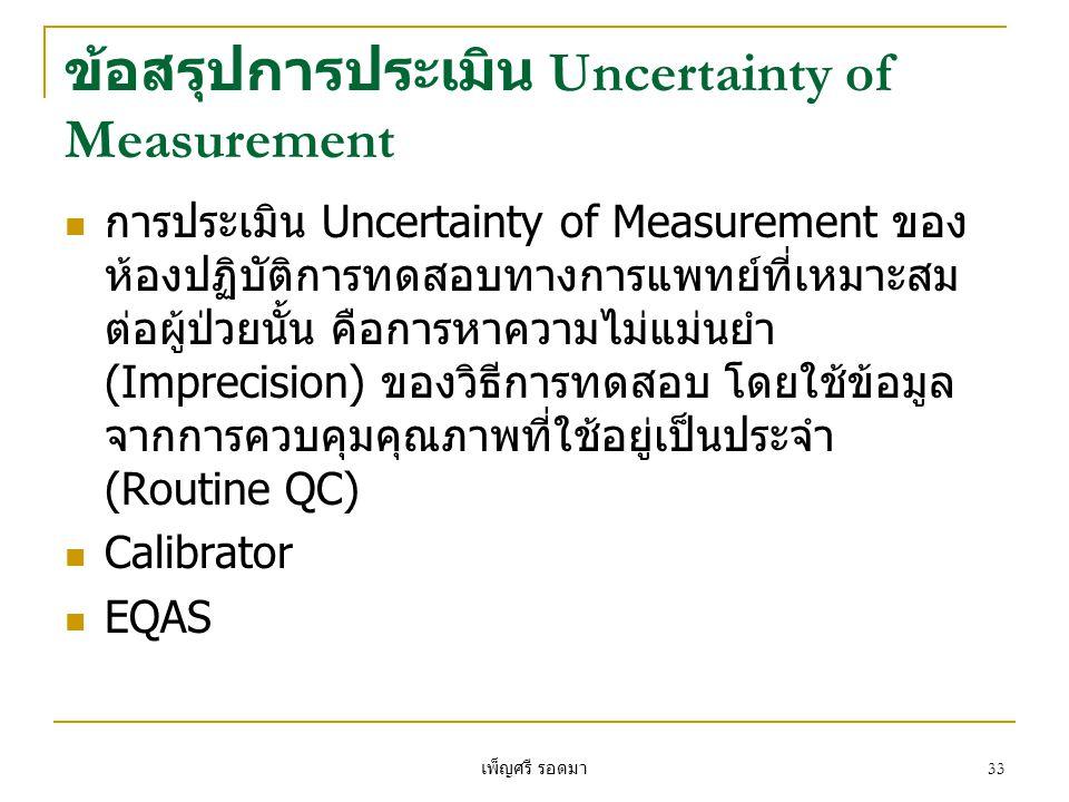 เพ็ญศรี รอดมา 33 ข้อสรุปการประเมิน Uncertainty of Measurement  การประเมิน Uncertainty of Measurement ของ ห้องปฏิบัติการทดสอบทางการแพทย์ที่เหมาะสม ต่อผู้ป่วยนั้น คือการหาความไม่แม่นยำ (Imprecision) ของวิธีการทดสอบ โดยใช้ข้อมูล จากการควบคุมคุณภาพที่ใช้อยู่เป็นประจำ (Routine QC)  Calibrator  EQAS