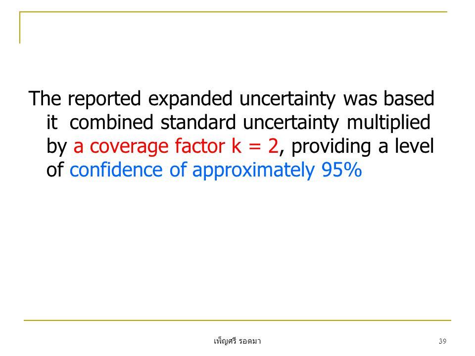 เพ็ญศรี รอดมา 39 The reported expanded uncertainty was based it combined standard uncertainty multiplied by a coverage factor k = 2, providing a level of confidence of approximately 95%