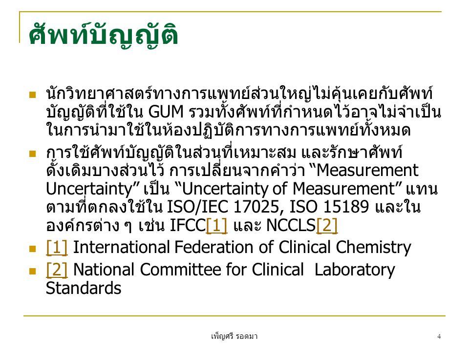 เพ็ญศรี รอดมา 25  GUM ยังตระหนักอีกว่าวัตถุประสงค์ทางมาตรวิทยา (Metrological Approach) นั้นอาจมีความยุ่งยากเกินไปใน การนำไปใช้ในการทดสอบบางประเภท ซึ่ง ISO/IEC 17025 และ ISO 15189 ได้เสนอให้การประเมิน Uncertainty of Measurement อาจใช้ตามความต้องการ ของผู้รับบริการได้  การนำหลักการของ Uncertainty of Measurement มาใช้ ในการทดสอบทางการแพทย์ ต้องมีการพิจารณาร่วมกัน ระหว่างห้องปฏิบัติการและผู้ใช้บริการทางการแพทย์ (Clinical Users) เนื่องจากการประเมิน Uncertainty of Measurement ต้องมีการพิจารณาทั้งหลักการทางทฤษฎี และการนำไปปฏิบัติร่วมกัน