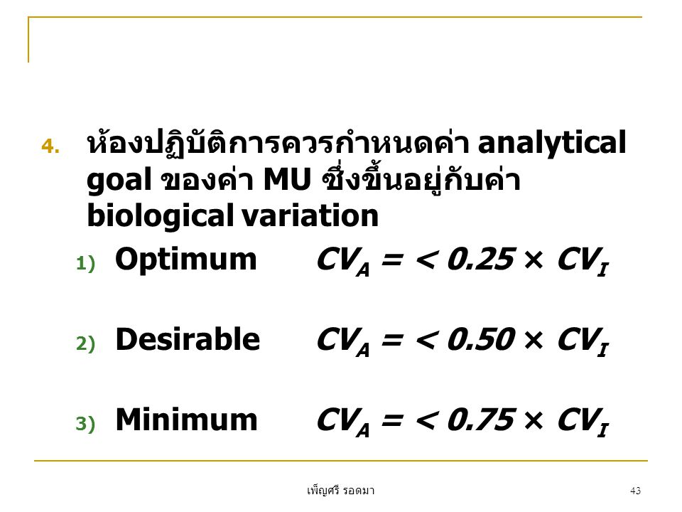 เพ็ญศรี รอดมา 43 4. ห้องปฏิบัติการควรกำหนดค่า analytical goal ของค่า MU ซึ่งขึ้นอยู่กับค่า biological variation 1) OptimumCV A = < 0.25 × CV I 2) Desi