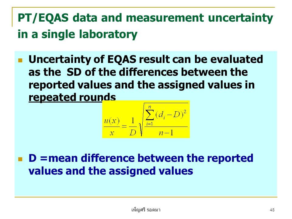 เพ็ญศรี รอดมา 48 PT/EQAS data and measurement uncertainty in a single laboratory  Uncertainty of EQAS result can be evaluated as the SD of the differences between the reported values and the assigned values in repeated rounds  D =mean difference between the reported values and the assigned values