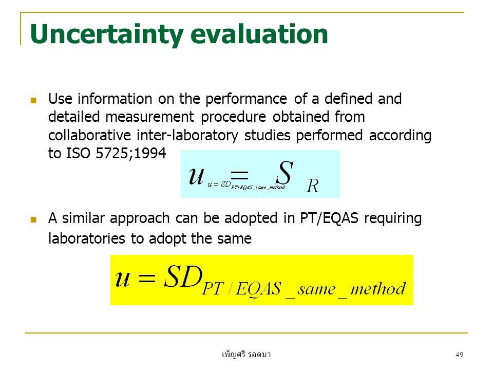 เพ็ญศรี รอดมา 49 Uncertainty evaluation  Use information on the performance of a defined and detailed measurement procedure obtained from collaborati