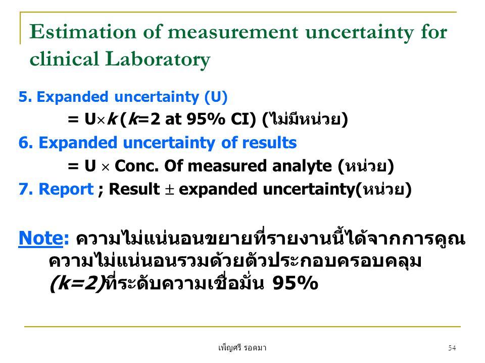 เพ็ญศรี รอดมา 54 Estimation of measurement uncertainty for clinical Laboratory 5. Expanded uncertainty (U) = U  k (k=2 at 95% CI) (ไม่มีหน่วย) 6. Exp