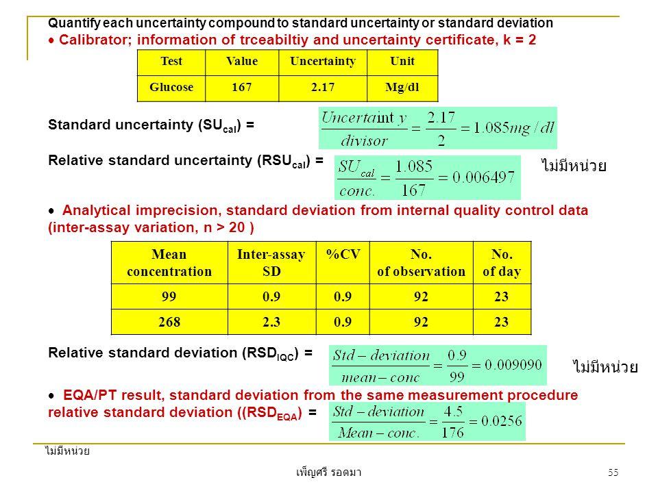เพ็ญศรี รอดมา 55 Quantify each uncertainty compound to standard uncertainty or standard deviation  Calibrator; information of trceabiltiy and uncertainty certificate, k = 2 TestValueUncertaintyUnit Glucose1672.17Mg/dl Standard uncertainty (SU cal ) = Relative standard uncertainty (RSU cal ) =  Analytical imprecision, standard deviation from internal quality control data (inter-assay variation, n > 20 ) Mean concentration Inter-assay SD %CVNo.