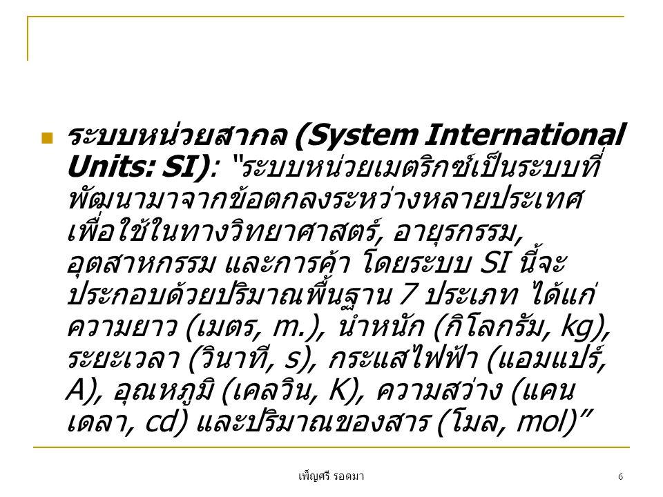 เพ็ญศรี รอดมา 6  ระบบหน่วยสากล (System International Units: SI): ระบบหน่วยเมตริกซ์เป็นระบบที่ พัฒนามาจากข้อตกลงระหว่างหลายประเทศ เพื่อใช้ในทางวิทยาศาสตร์, อายุรกรรม, อุตสาหกรรม และการค้า โดยระบบ SI นี้จะ ประกอบด้วยปริมาณพื้นฐาน 7 ประเภท ได้แก่ ความยาว (เมตร, m.), นำหนัก (กิโลกรัม, kg), ระยะเวลา (วินาที, s), กระแสไฟฟ้า (แอมแปร์, A), อุณหภูมิ (เคลวิน, K), ความสว่าง (แคน เดลา, cd) และปริมาณของสาร (โมล, mol)