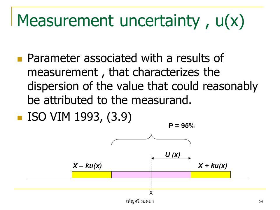 เพ็ญศรี รอดมา 64 Measurement uncertainty, u(x)  Parameter associated with a results of measurement, that characterizes the dispersion of the value th