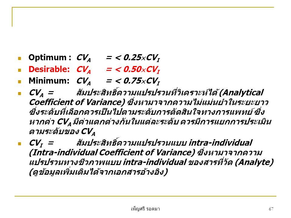 เพ็ญศรี รอดมา 67  Optimum :CV A = < 0.25  CV I  Desirable:CV A = < 0.50  CV I  Minimum:CV A = < 0.75  CV I  CV A =สัมประสิทธิ์ความแปรปรวนที่วิเคราะห์ได้ (Analytical Coefficient of Variance) ซึ่งหามาจากความไม่แม่นยำในระยะยาว ซึ่งระดับที่เลือกควรเป็นไปตามระดับการตัดสินใจทางการแพทย์ ซึ่ง หากค่า CV A มีค่าแตกต่างกันในแต่ละระดับ ควรมีการแยกการประเมิน ตามระดับของ CV A  CV I =สัมประสิทธิ์ความแปรปรวนแบบ intra-individual (Intra-individual Coefficient of Variance) ซึ่งหามาจากความ แปรปรวนทางชีวภาพแบบ intra-individual ของสารที่วัด (Analyte) (ดูข้อมูลเพิ่มเติมได้จากเอกสารอ้างอิง)