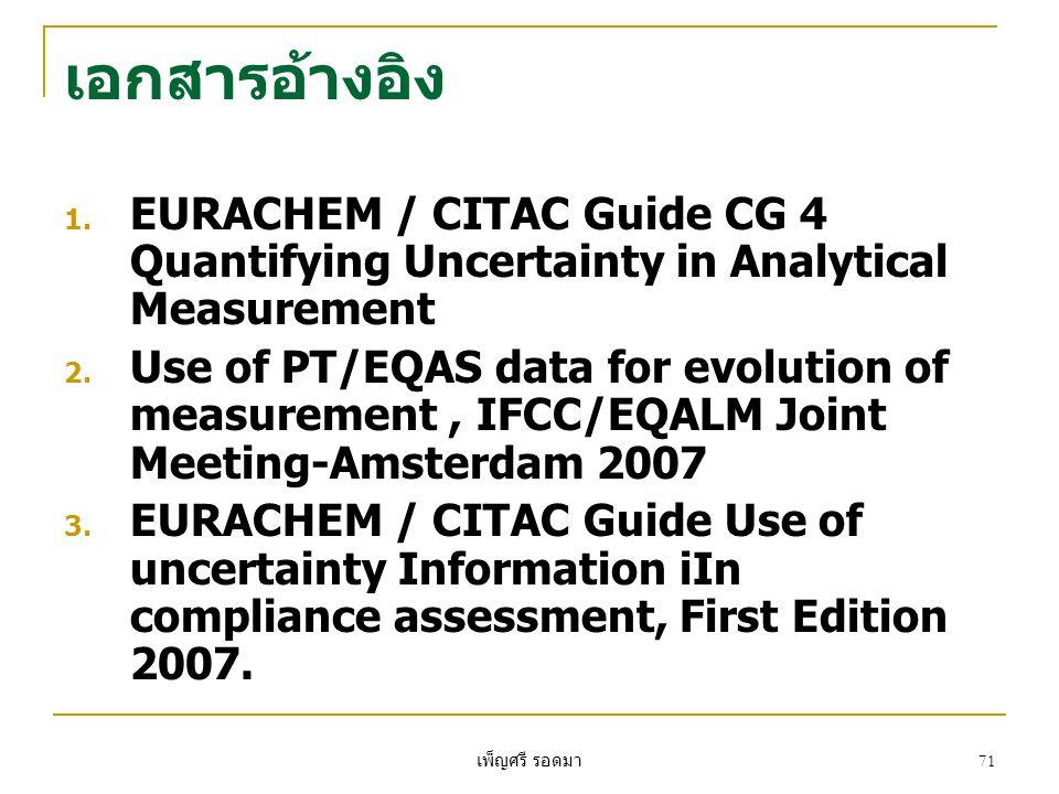เพ็ญศรี รอดมา 71 เอกสารอ้างอิง 1. EURACHEM / CITAC Guide CG 4 Quantifying Uncertainty in Analytical Measurement 2. Use of PT/EQAS data for evolution o