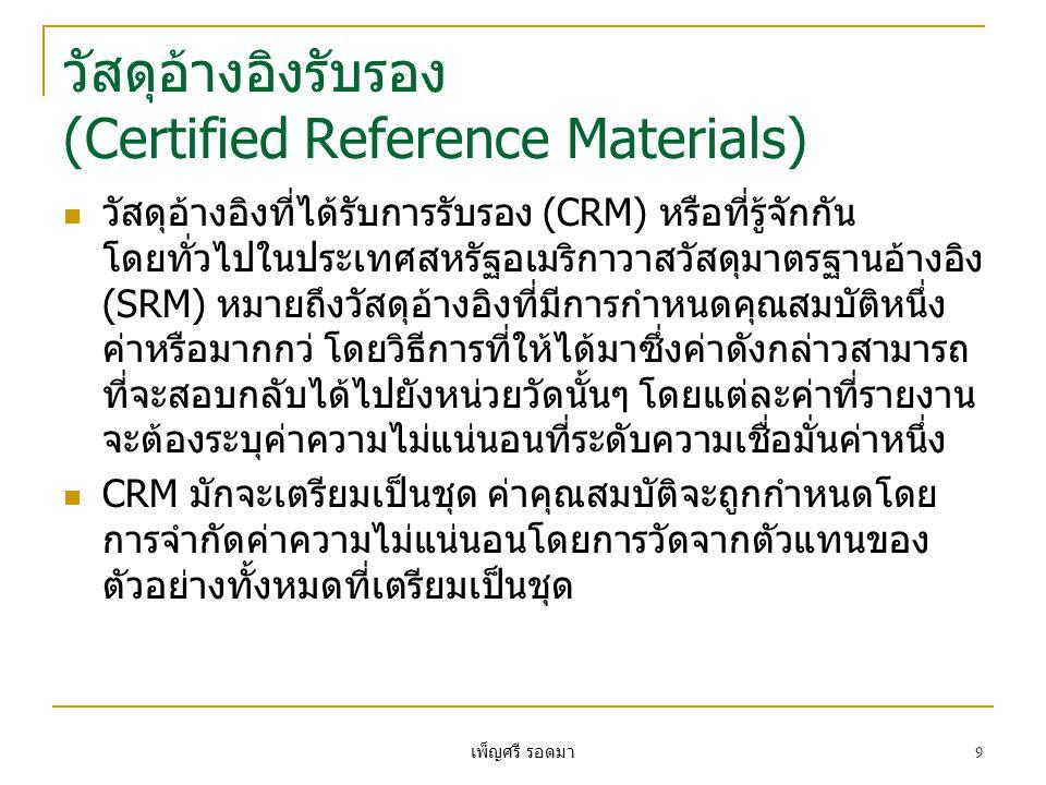 เพ็ญศรี รอดมา 9 วัสดุอ้างอิงรับรอง (Certified Reference Materials)  วัสดุอ้างอิงที่ได้รับการรับรอง (CRM) หรือที่รู้จักกัน โดยทั่วไปในประเทศสหรัฐอเมริกาวาสวัสดุมาตรฐานอ้างอิง (SRM) หมายถึงวัสดุอ้างอิงที่มีการกำหนดคุณสมบัติหนึ่ง ค่าหรือมากกว่ โดยวิธีการที่ให้ได้มาซึ่งค่าดังกล่าวสามารถ ที่จะสอบกลับได้ไปยังหน่วยวัดนั้นๆ โดยแต่ละค่าที่รายงาน จะต้องระบุค่าความไม่แน่นอนที่ระดับความเชื่อมั่นค่าหนึ่ง  CRM มักจะเตรียมเป็นชุด ค่าคุณสมบัติจะถูกกำหนดโดย การจำกัดค่าความไม่แน่นอนโดยการวัดจากตัวแทนของ ตัวอย่างทั้งหมดที่เตรียมเป็นชุด