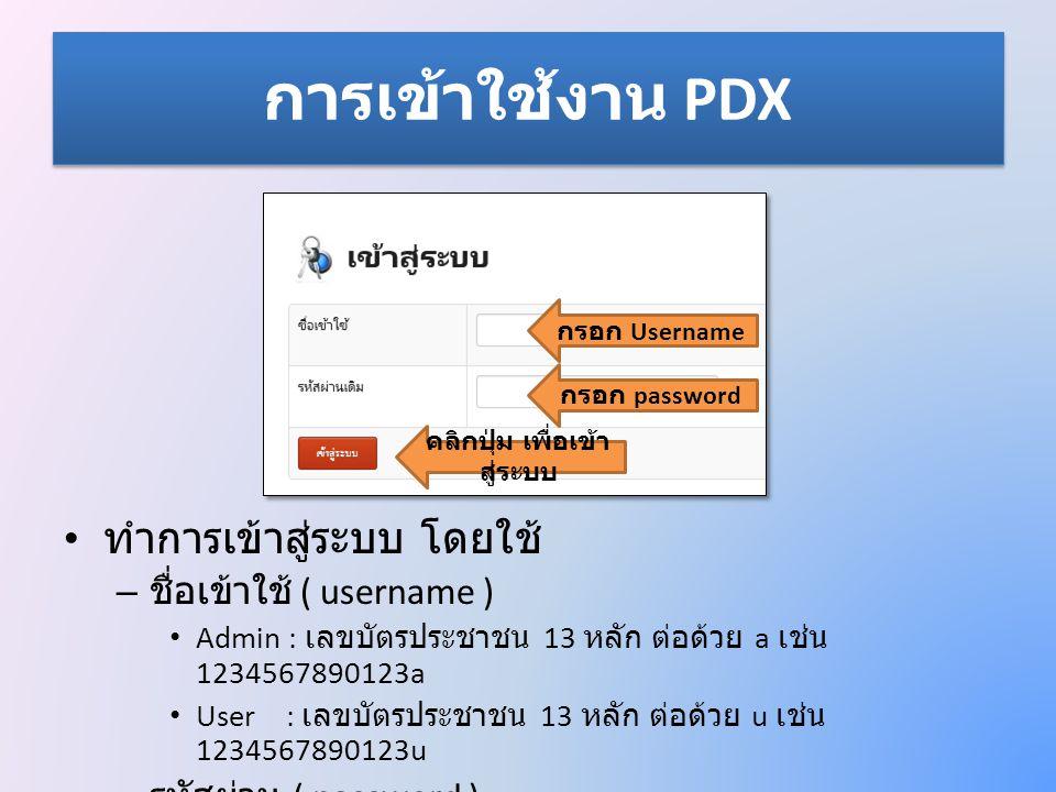 การเข้าใช้งาน PDX • ทำการเข้าสู่ระบบ โดยใช้ – ชื่อเข้าใช้ ( username ) • Admin : เลขบัตรประชาชน 13 หลัก ต่อด้วย a เช่น 1234567890123a • User : เลขบัตร