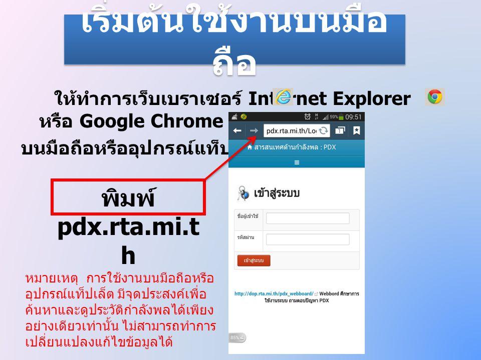 เริ่มต้นใช้งานบนมือ ถือ ให้ทำการเว็บเบราเซอร์ Internet Explorer หรือ Google Chrome บนมือถือหรืออุปกรณ์แท็ปเล็ตของท่าน พิมพ์ pdx.rta.mi.t h หมายเหตุ กา