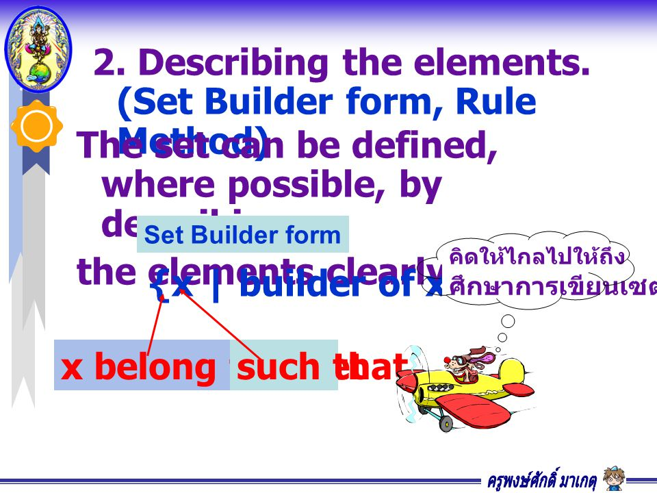 2. Describing the elements. (Set Builder form, Rule Method) The set can be defined, where possible, by describing the elements clearly. Set Builder fo