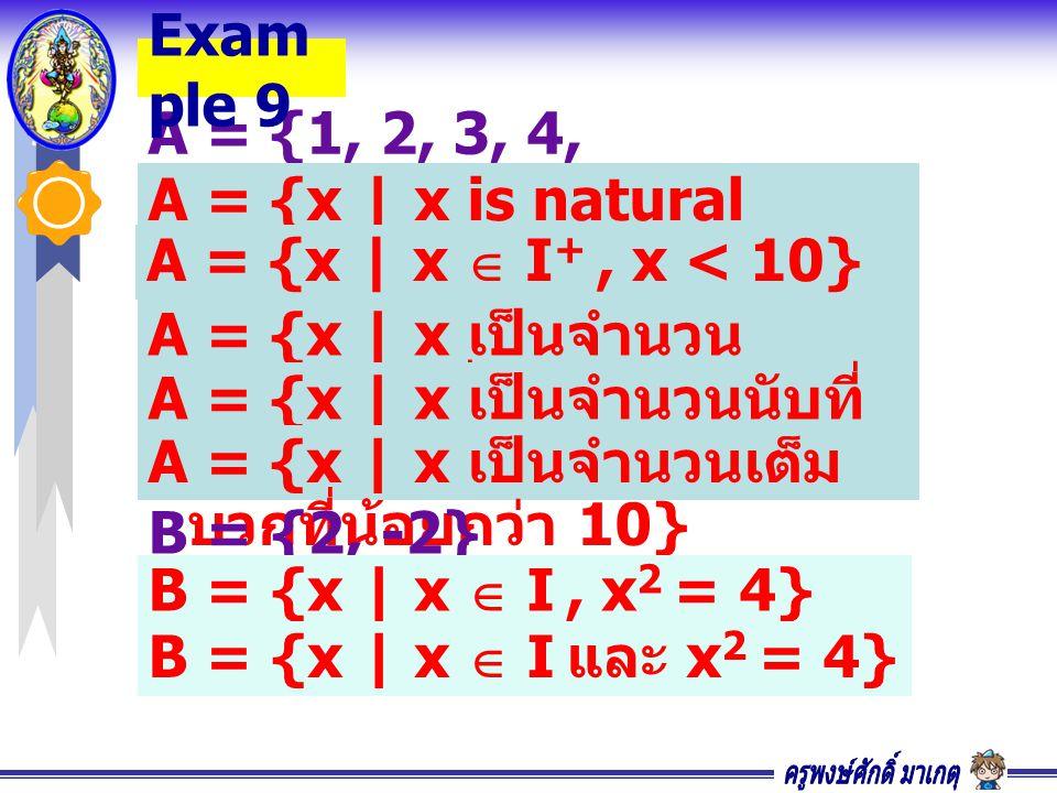 A = {1, 2, 3, 4, 5, 6, 7, 8, 9} Exam ple 9 A = {x | x is natural numbers less than 10} A = {x | x เป็นจำนวน ธรรมชาติที่น้อยกว่า 10} A = {x | x เป็นจำนวนนับที่ น้อยกว่า 10} A = {x | x เป็นจำนวนเต็ม บวกที่น้อยกว่า 10} A = {x | x  I +, x < 10} B = {2, -2} B = {x | x  I, x 2 = 4} B = {x | x  I และ x 2 = 4}