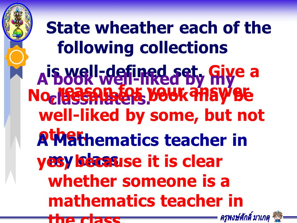 State wheather each of the following collections is well-defined set. Give a reason for your answer. A book well-liked by my classmaters. No, because