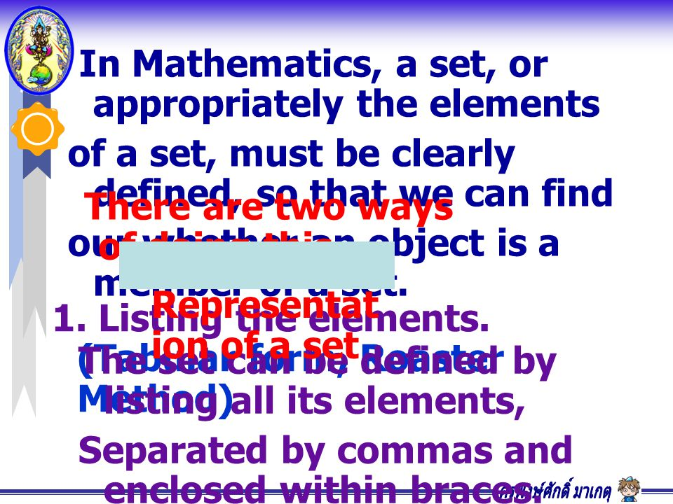 In Mathematics, a set, or appropriately the elements of a set, must be clearly defined, so that we can find our whether an object is a member of a set.