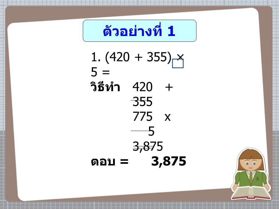 ตัวอย่างที่ 1 1. (420 + 355) × 5 = วิธีทำ 420 + 355 775 x 5 3,875 ตอบ = 3,875