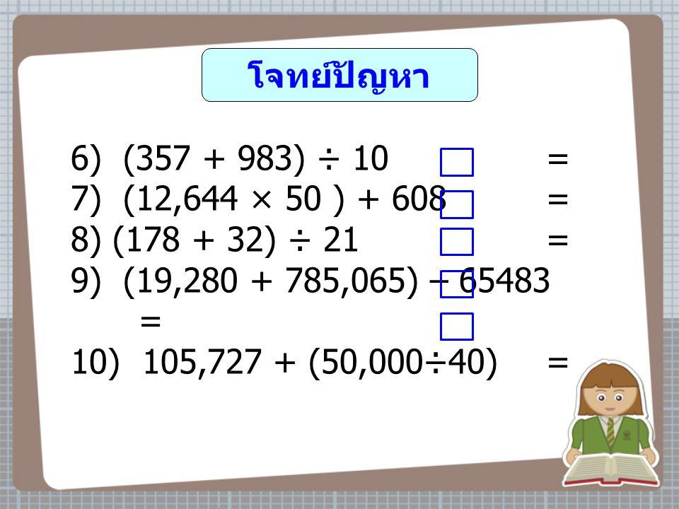 โจทย์ปัญหา 6) (357 + 983) ÷ 10 = 7) (12,644 × 50 ) + 608 = 8) (178 + 32) ÷ 21 = 9) (19,280 + 785,065) – 65483 = 10) 105,727 + (50,000÷40) =