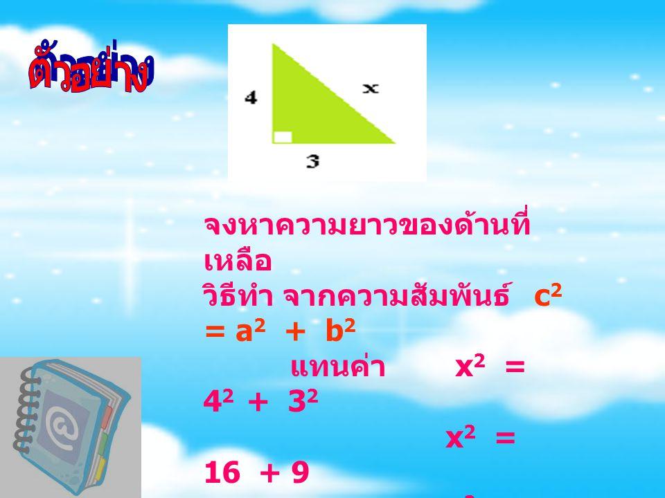 จงหาความยาวของด้านที่ เหลือ วิธีทำ จากความสัมพันธ์ c 2 = a 2 + b 2 แทนค่า x 2 = 4 2 + 3 2 x 2 = 16 + 9 x 2 = 25 x = 5