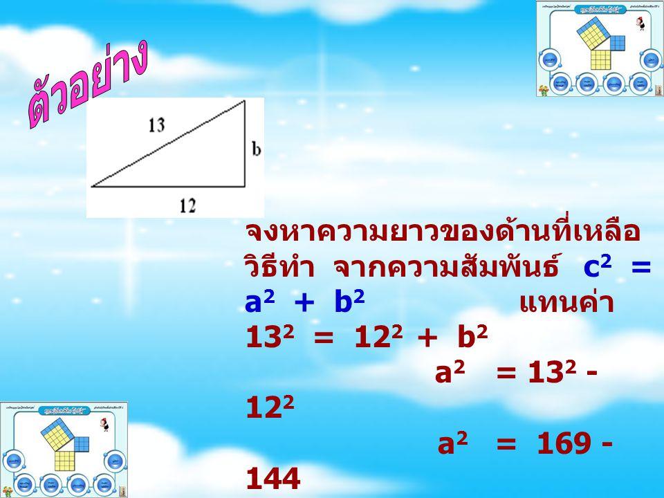 จงหาความยาวของด้านที่เหลือ วิธีทำ จากความสัมพันธ์ c 2 = a 2 + b 2 แทนค่า 13 2 = 12 2 + b 2 a 2 = 13 2 - 12 2 a 2 = 169 - 144 a 2 = 25 a = 5
