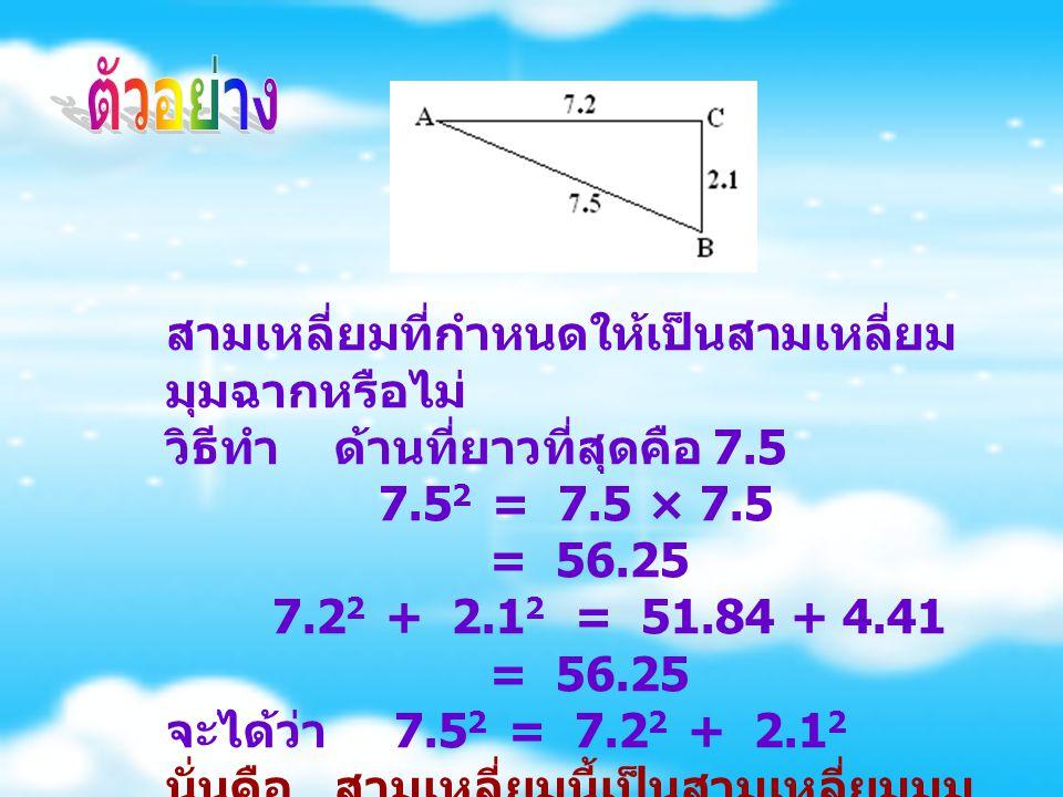 สามเหลี่ยมที่กำหนดให้เป็นสามเหลี่ยม มุมฉากหรือไม่ วิธีทำ ด้านที่ยาวที่สุดคือ 7.5 7.5 2 = 7.5 × 7.5 = 56.25 7.2 2 + 2.1 2 = 51.84 + 4.41 = 56.25 จะได้ว่า 7.5 2 = 7.2 2 + 2.1 2 นั่นคือ สามเหลี่ยมนี้เป็นสามเหลี่ยมมุม ฉาก