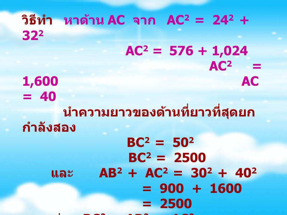 วิธีทำ หาด้าน AC จาก AC 2 = 24 2 + 32 2 AC 2 = 576 + 1,024 AC 2 = 1,600 AC = 40 นำความยาวของด้านที่ยาวที่สุดยก กำลังสอง BC 2 = 50 2 BC 2 = 2500 และ AB 2 + AC 2 = 30 2 + 40 2 = 900 + 1600 = 2500 แสดงว่า BC 2 = AB 2 + AC 2 นั่นคือ สามเหลี่ยม ABC เป็นรูป สามเหลี่ยมมุมฉาก