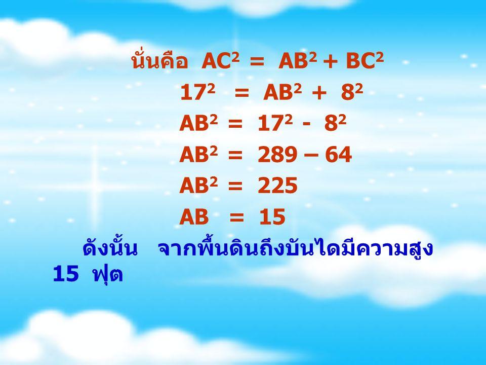 นั่นคือ AC 2 = AB 2 + BC 2 17 2 = AB 2 + 8 2 AB 2 = 17 2 - 8 2 AB 2 = 289 – 64 AB 2 = 225 AB = 15 ดังนั้น จากพื้นดินถึงบันไดมีความสูง 15 ฟุต
