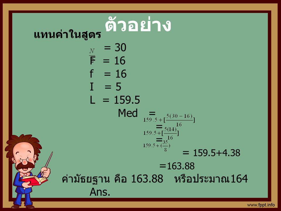 ตัวอย่าง แทนค่าในสูตร = 30 F = 16 f = 16 I = 5 L = 159.5 Med = = = 159.5+4.38 = 163.88 ค่ามัธยฐาน คือ 163.88 หรือประมาณ 164 Ans.