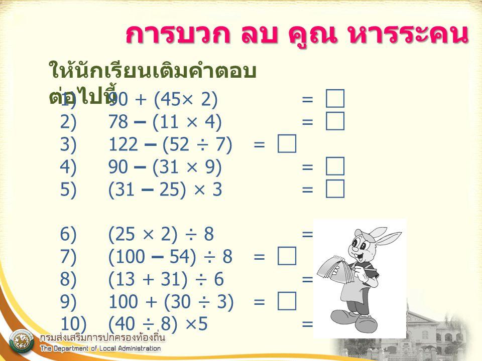 ให้นักเรียนเติมคำตอบ ต่อไปนี้ 1)90 + (45× 2) =  2)78 – (11 × 4) =  3)122 – (52 ÷ 7) =  4)90 – (31 × 9) =  5)(31 – 25) × 3 =  6)(25 × 2) ÷ 8 =  7)(100 – 54) ÷ 8 =  8)(13 + 31) ÷ 6 =  9)100 + (30 ÷ 3) =  10)(40 ÷ 8) ×5= 