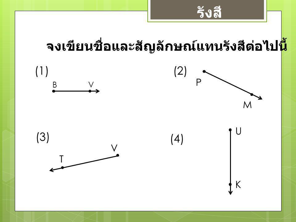 จงเขียนชื่อและสัญลักษณ์แทนรังสีต่อไปนี้ B V (1)(2) P M (3) T V (4) U K รังสี