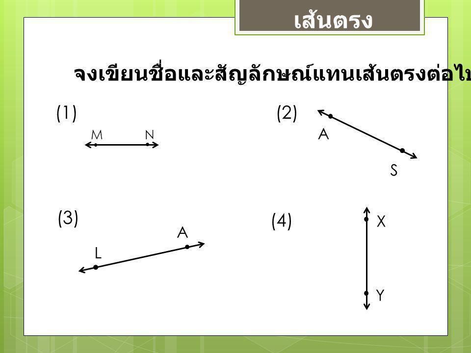 เส้นตรง จงเขียนชื่อและสัญลักษณ์แทนเส้นตรงต่อไปนี้ MN (1)(2) A S (3) L A (4) X Y