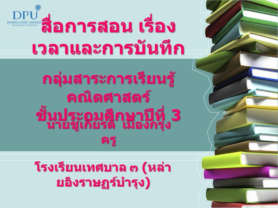 สื่อการสอน เรื่อง เวลาและการบันทึก นายชูเกียรติ เมืองกรุง ครู โรงเรียนเทศบาล ๓ ( หล่า ยอิงราษฏร์บำรุง ) กลุ่มสาระการเรียนรู้ คณิตศาสตร์ ชั้นประถมศึกษา