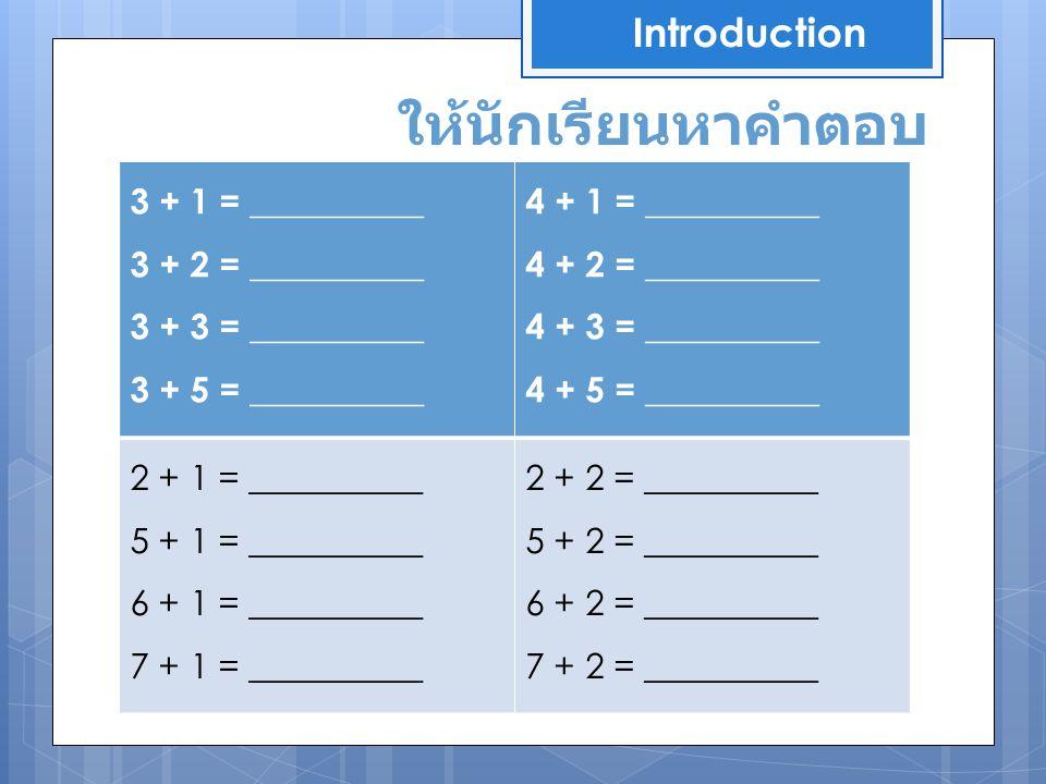 ให้นักเรียนหาคำตอบ Introduction 3 + 1 = __________ 3 + 2 = __________ 3 + 3 = __________ 3 + 5 = __________ 4 + 1 = __________ 4 + 2 = __________ 4 +