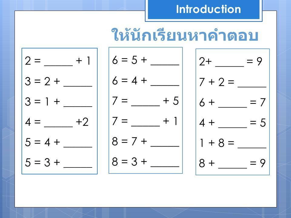 Introduction 2 = _____ + 1 3 = 2 + _____ 3 = 1 + _____ 4 = _____ +2 5 = 4 + _____ 5 = 3 + _____ ให้นักเรียนหาคำตอบ 6 = 5 + _____ 6 = 4 + _____ 7 = ___
