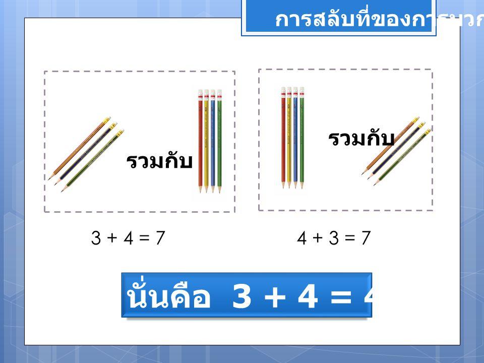 รวมกับ 3 + 4 = 74 + 3 = 7 นั่นคือ 3 + 4 = 4 + 3 การสลับที่ของการบวก