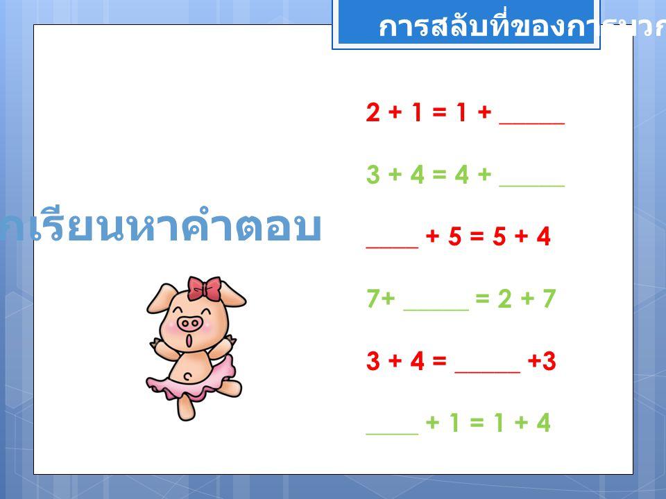 ให้นักเรียนหาคำตอบ การสลับที่ของการบวก 2 + 1 = 1 + _____ 3 + 4 = 4 + _____ ____ + 5 = 5 + 4 7+ _____ = 2 + 7 3 + 4 = _____ +3 ____ + 1 = 1 + 4