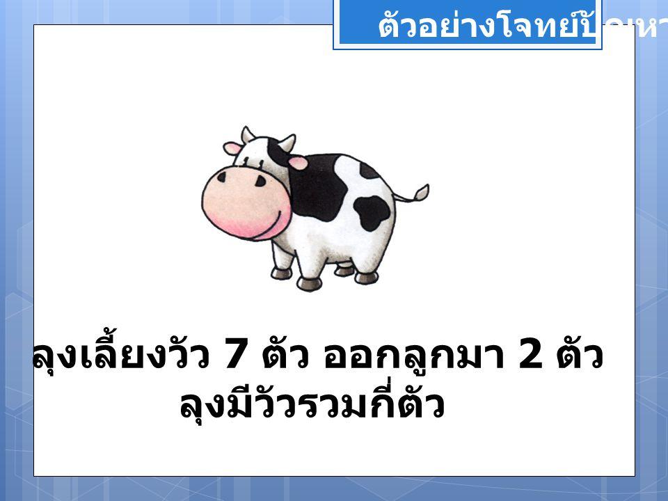 ตัวอย่างโจทย์ปัญหา ลุงเลี้ยงวัว 7 ตัว ออกลูกมา 2 ตัว ลุงมีวัวรวมกี่ตัว