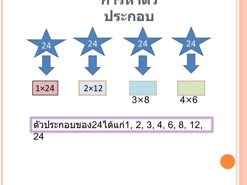 การหาตัว ประกอบ 24 1×24 2×12 3×8 4×6 ตัวประกอบของ 24 ได้แก่ 1, 2, 3, 4, 6, 8, 12, 24