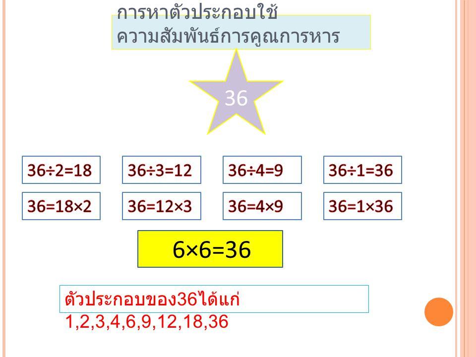 การหาตัวประกอบใช้ ความสัมพันธ์การคูณการหาร 36 ตัวประกอบของ 36 ได้แก่ 1,2,3,4,6,9,12,18,36 6×6=36