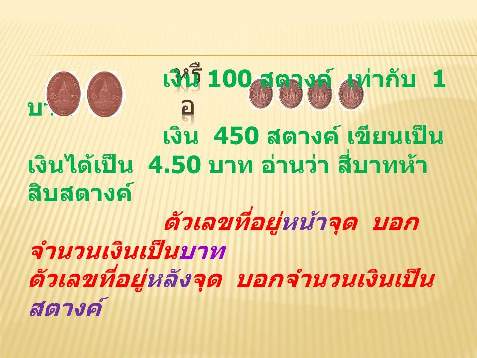 เงิน 100 สตางค์ เท่ากับ 1 บาท เงิน 450 สตางค์ เขียนเป็น เงินได้เป็น 4.50 บาท อ่านว่า สี่บาทห้า สิบสตางค์ ตัวเลขที่อยู่หน้าจุด บอก จำนวนเงินเป็นบาท ตัว