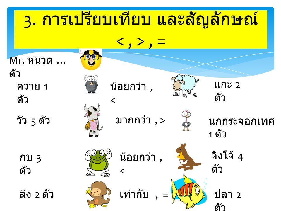 ควาย 1 ตัว วัว 5 ตัว ปลา 2 ตัว ลิง 2 ตัว กบ 3 ตัว นกกระจอกเทศ 1 ตัว จิงโจ้ 4 ตัว แกะ 2 ตัว น้อยกว่า, < มากกว่า, > น้อยกว่า, < เท่ากับ, = Mr. หนวด … ตั